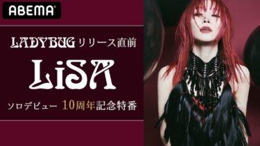 【無料 ABEMA】LiSA10周年『「LADYBUG」リリース直前「LiSA ソロデビュー10周年記念特番」』習慣